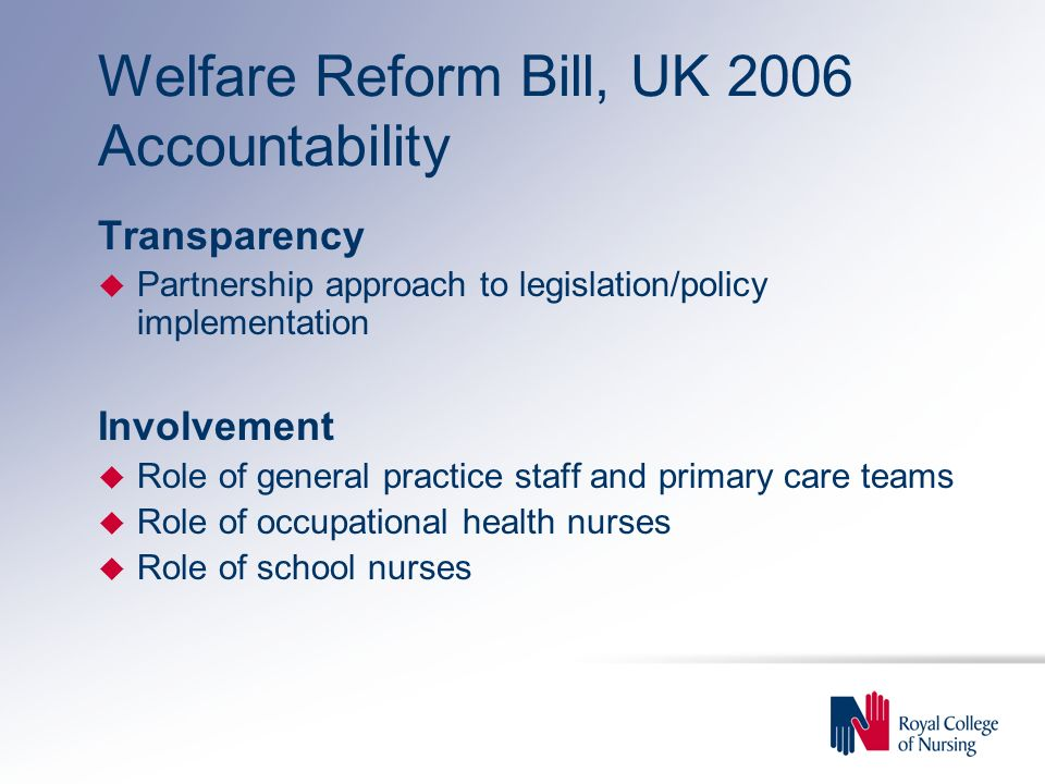Welfare Reform Bill, UK 2006 Accountability Transparency u Partnership approach to legislation/policy implementation Involvement u Role of general practice staff and primary care teams u Role of occupational health nurses u Role of school nurses