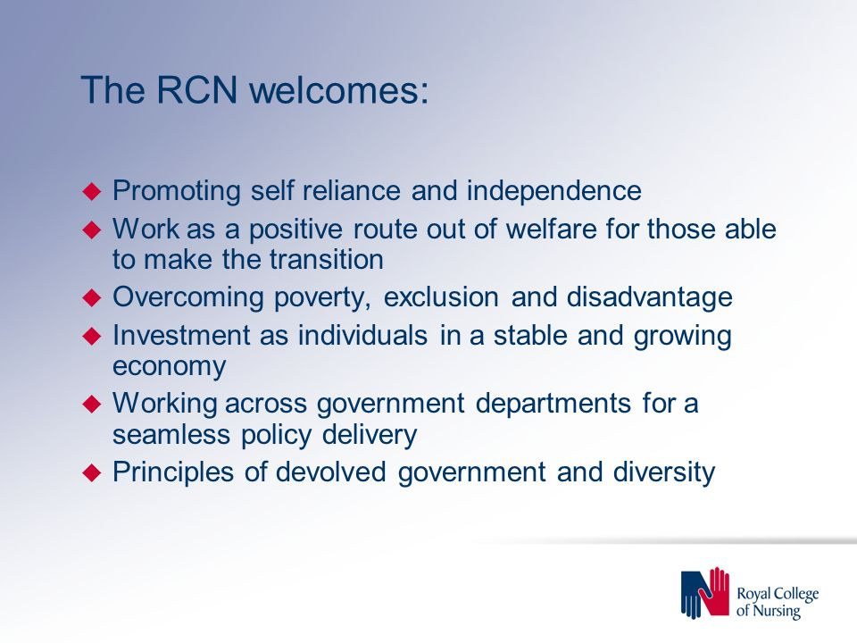 The RCN welcomes: u Promoting self reliance and independence u Work as a positive route out of welfare for those able to make the transition u Overcoming poverty, exclusion and disadvantage u Investment as individuals in a stable and growing economy u Working across government departments for a seamless policy delivery u Principles of devolved government and diversity