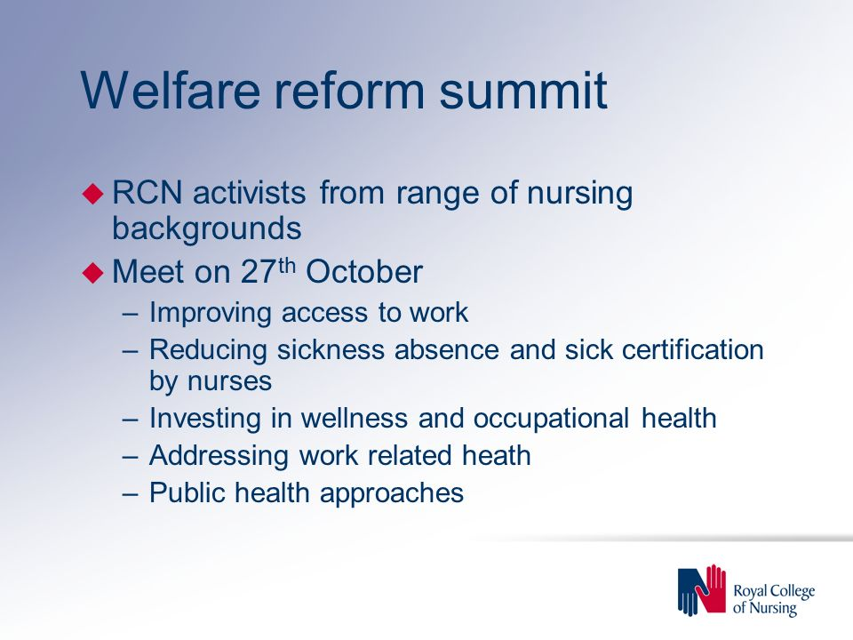 Welfare reform summit u RCN activists from range of nursing backgrounds u Meet on 27 th October –Improving access to work –Reducing sickness absence and sick certification by nurses –Investing in wellness and occupational health –Addressing work related heath –Public health approaches