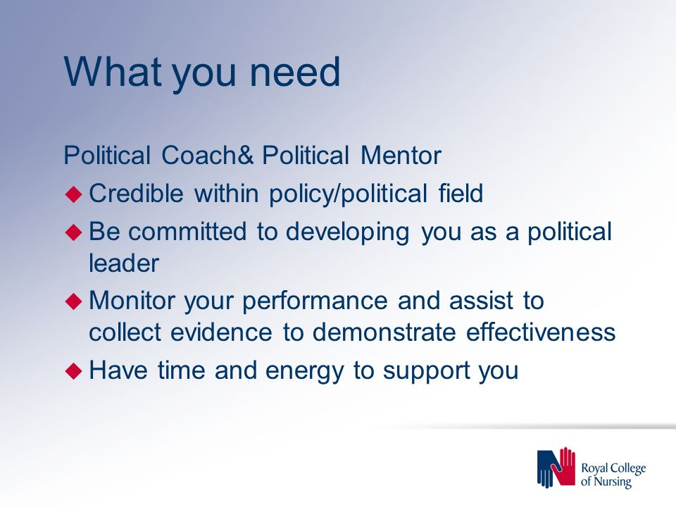What you need Political Coach& Political Mentor u Credible within policy/political field u Be committed to developing you as a political leader u Monitor your performance and assist to collect evidence to demonstrate effectiveness u Have time and energy to support you