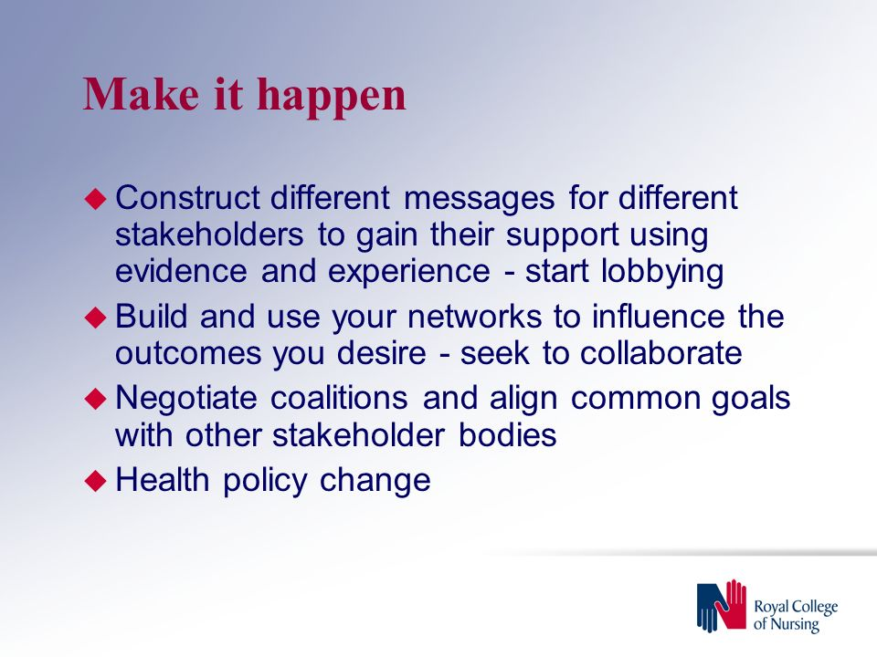 Make it happen  Construct different messages for different stakeholders to gain their support using evidence and experience - start lobbying  Build and use your networks to influence the outcomes you desire - seek to collaborate  Negotiate coalitions and align common goals with other stakeholder bodies  Health policy change