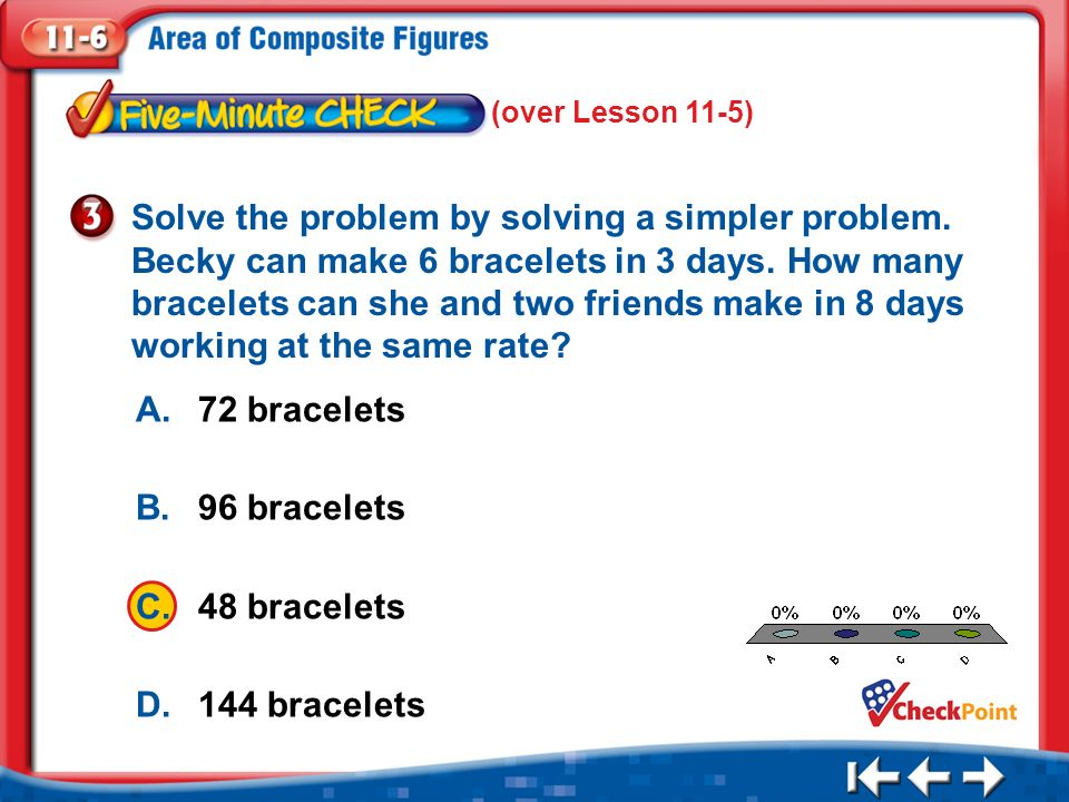 1.A 2.B 3.C 4.D Five Minute Check 3 (over Lesson 11-5) A.72 bracelets B.96 bracelets C.48 bracelets D.144 bracelets Solve the problem by solving a simpler problem.