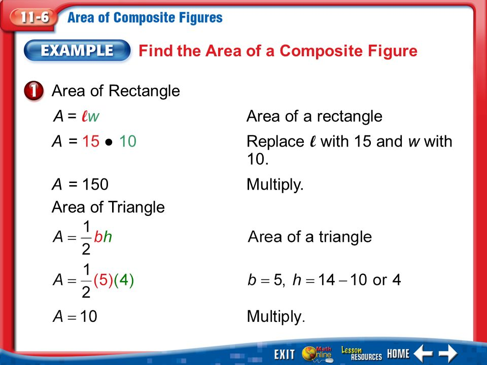 Example 1 Find the Area of a Composite Figure Area of Rectangle A= l wArea of a rectangle A=15 ● 10Replace l with 15 and w with 10.
