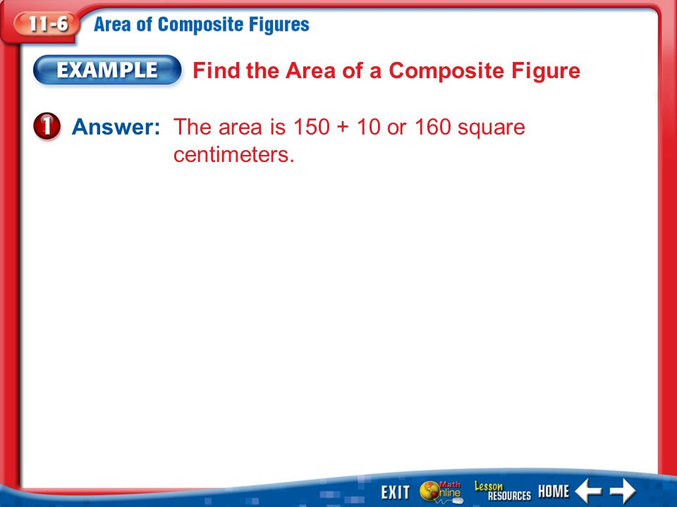 Example 1 Find the Area of a Composite Figure Answer: The area is or 160 square centimeters.