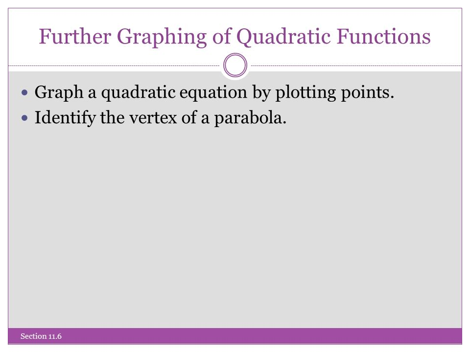 Further Graphing of Quadratic Functions Section 11.6 Graph a quadratic equation by plotting points.
