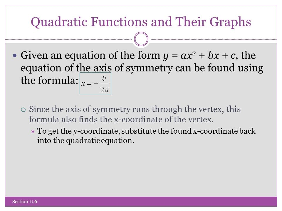 Quadratic Functions and Their Graphs Section 11.6 Given an equation of the form y = ax 2 + bx + c, the equation of the axis of symmetry can be found using the formula:  Since the axis of symmetry runs through the vertex, this formula also finds the x-coordinate of the vertex.