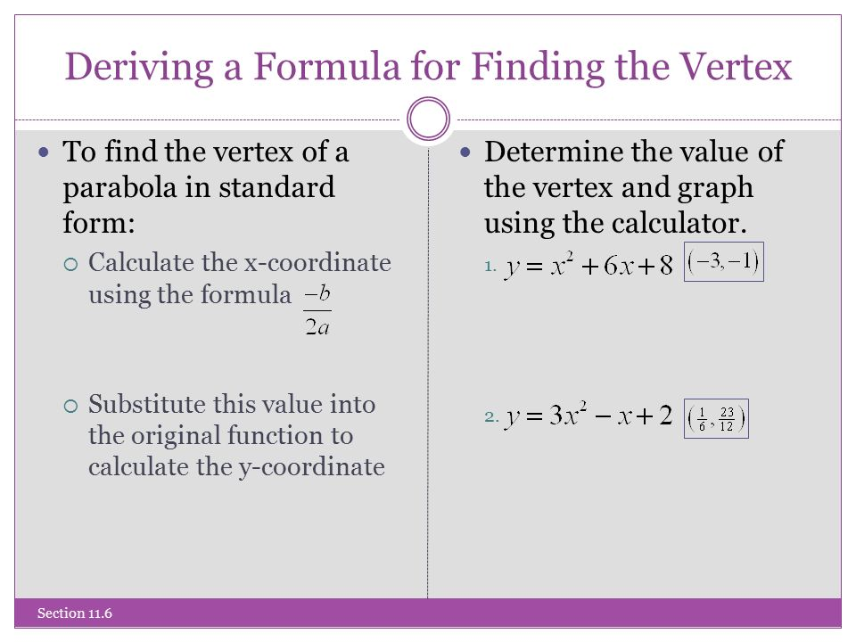 Deriving a Formula for Finding the Vertex Section 11.6 To find the vertex of a parabola in standard form:  Calculate the x-coordinate using the formula  Substitute this value into the original function to calculate the y-coordinate Determine the value of the vertex and graph using the calculator.
