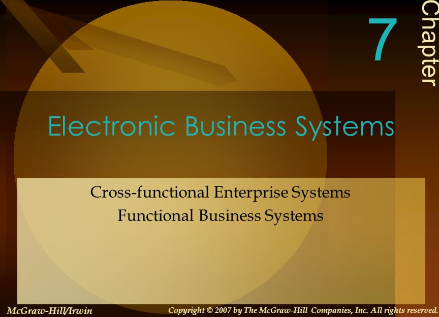 Electronic Business Systems Cross-functional Enterprise Systems Functional Business Systems Chapter 7 McGraw-Hill/Irwin Copyright © 2007 by The McGraw-Hill Companies, Inc.