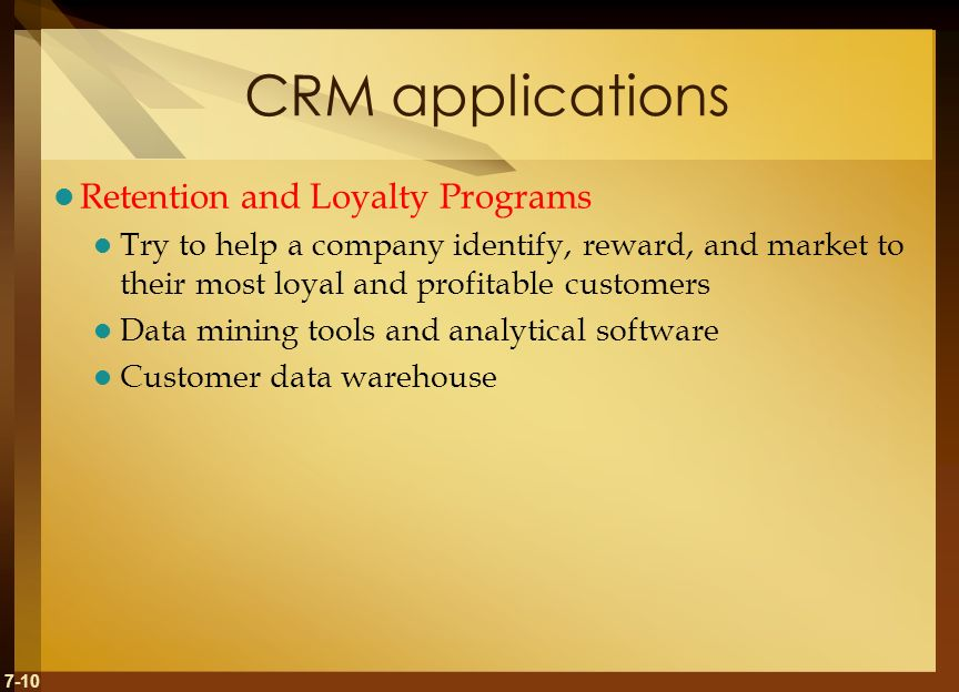 7-10 CRM applications Retention and Loyalty Programs Try to help a company identify, reward, and market to their most loyal and profitable customers Data mining tools and analytical software Customer data warehouse