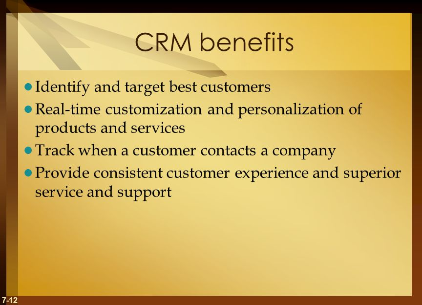7-12 CRM benefits Identify and target best customers Real-time customization and personalization of products and services Track when a customer contacts a company Provide consistent customer experience and superior service and support