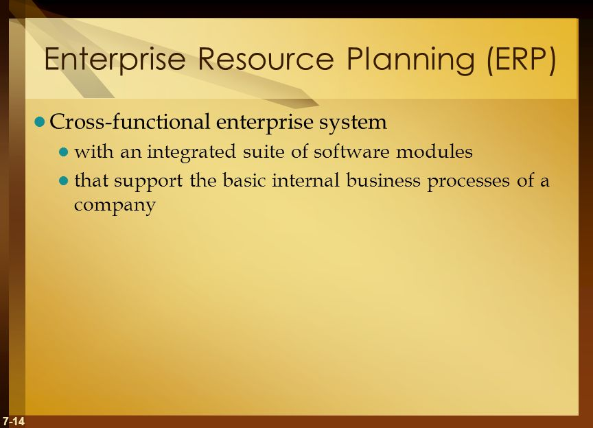 7-14 Enterprise Resource Planning (ERP) Cross-functional enterprise system with an integrated suite of software modules that support the basic internal business processes of a company