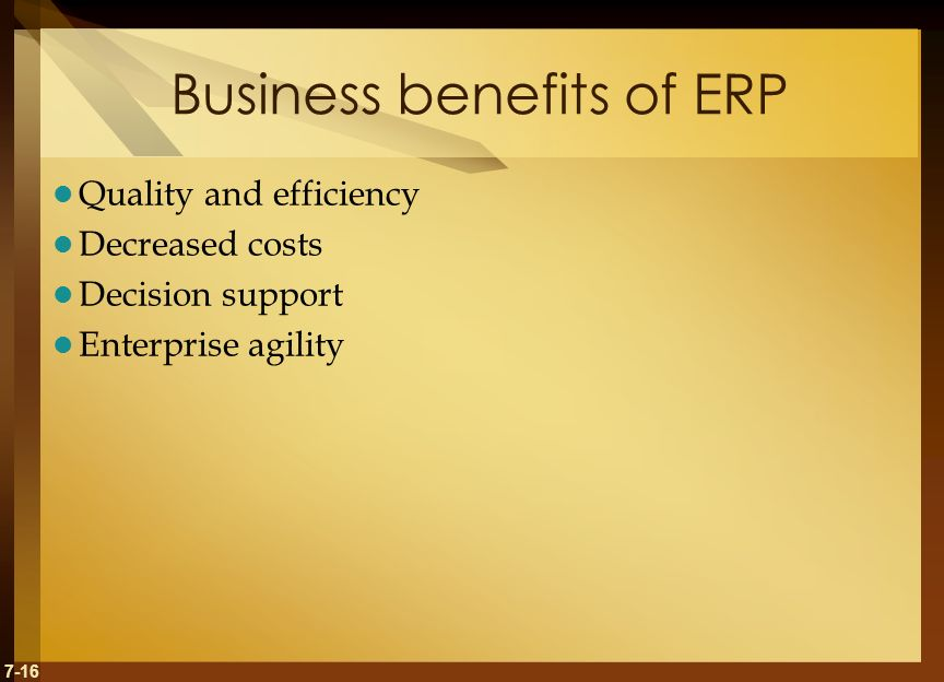 7-16 Business benefits of ERP Quality and efficiency Decreased costs Decision support Enterprise agility