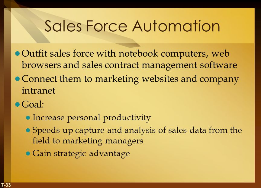 7-33 Sales Force Automation Outfit sales force with notebook computers, web browsers and sales contract management software Connect them to marketing websites and company intranet Goal: Increase personal productivity Speeds up capture and analysis of sales data from the field to marketing managers Gain strategic advantage