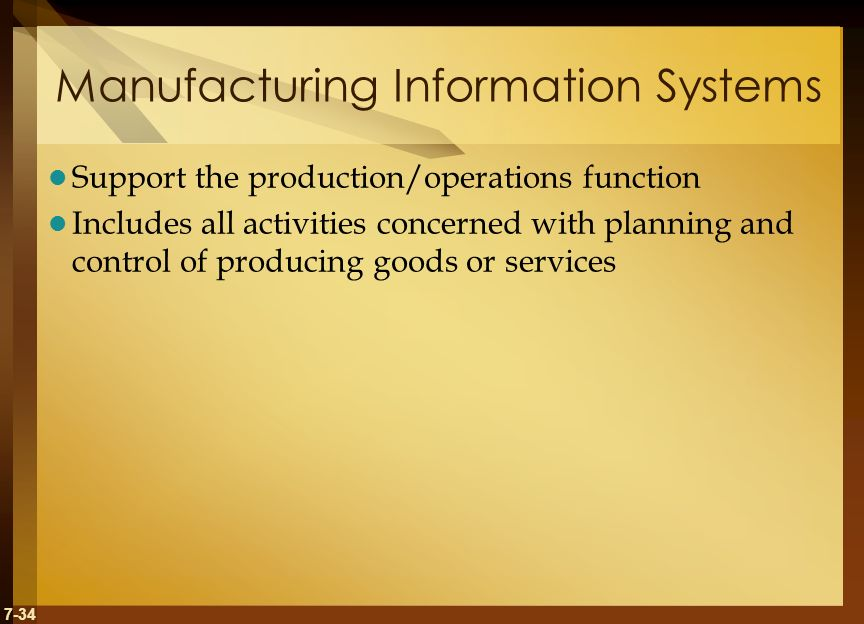 7-34 Manufacturing Information Systems Support the production/operations function Includes all activities concerned with planning and control of producing goods or services