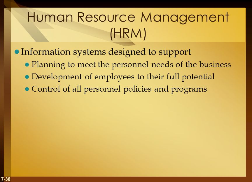 7-38 Human Resource Management (HRM) Information systems designed to support Planning to meet the personnel needs of the business Development of employees to their full potential Control of all personnel policies and programs