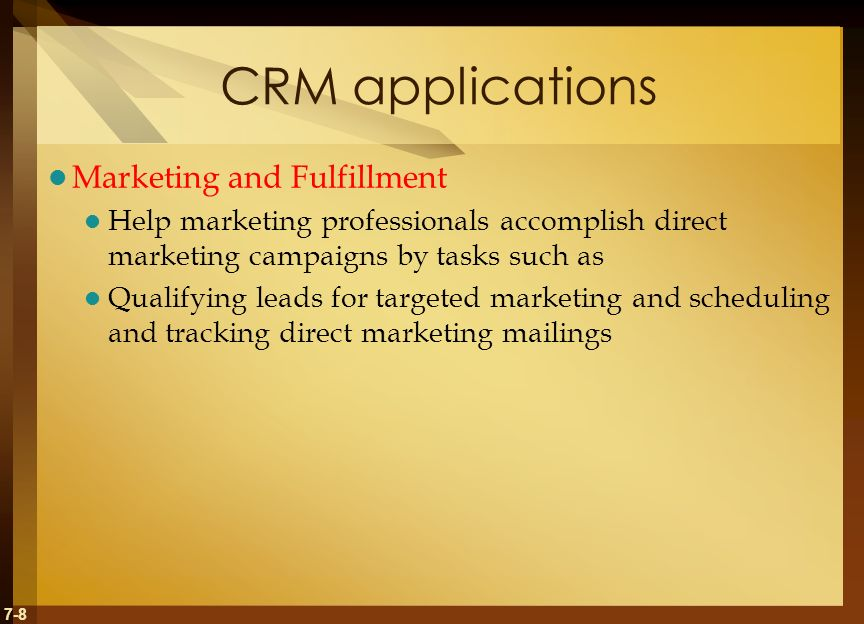 7-8 CRM applications Marketing and Fulfillment Help marketing professionals accomplish direct marketing campaigns by tasks such as Qualifying leads for targeted marketing and scheduling and tracking direct marketing mailings