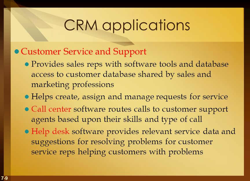 7-9 CRM applications Customer Service and Support Provides sales reps with software tools and database access to customer database shared by sales and marketing professions Helps create, assign and manage requests for service Call center software routes calls to customer support agents based upon their skills and type of call Help desk software provides relevant service data and suggestions for resolving problems for customer service reps helping customers with problems