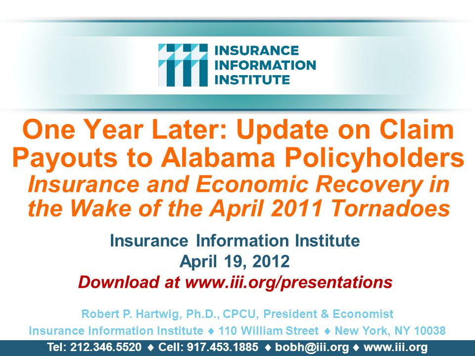 One Year Later: Update on Claim Payouts to Alabama Policyholders Insurance and Economic Recovery in the Wake of the April 2011 Tornadoes Insurance Information Institute April 19, 2012 Download at   Robert P.