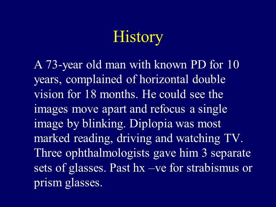 History A 73-year old man with known PD for 10 years, complained of horizontal double vision for 18 months.