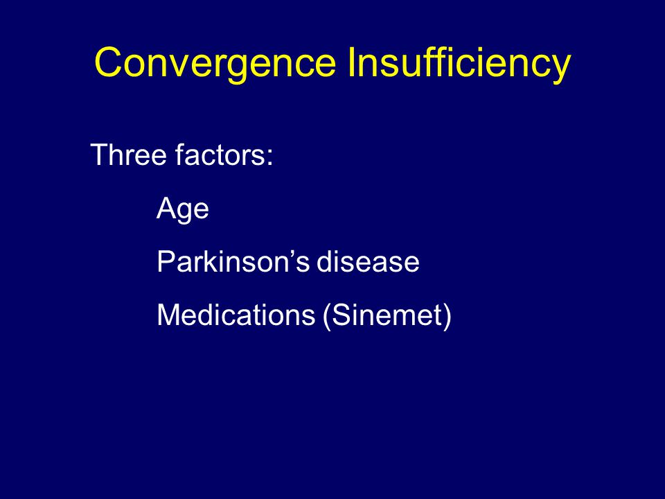 Convergence Insufficiency Three factors: Age Parkinson's disease Medications (Sinemet)