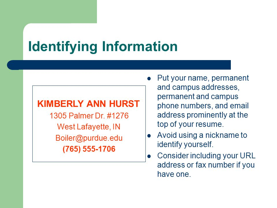 Identifying Information Put your name, permanent and campus addresses, permanent and campus phone numbers, and  address prominently at the top of your resume.