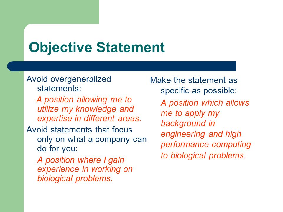 Objective Statement Avoid overgeneralized statements: A position allowing me to utilize my knowledge and expertise in different areas.