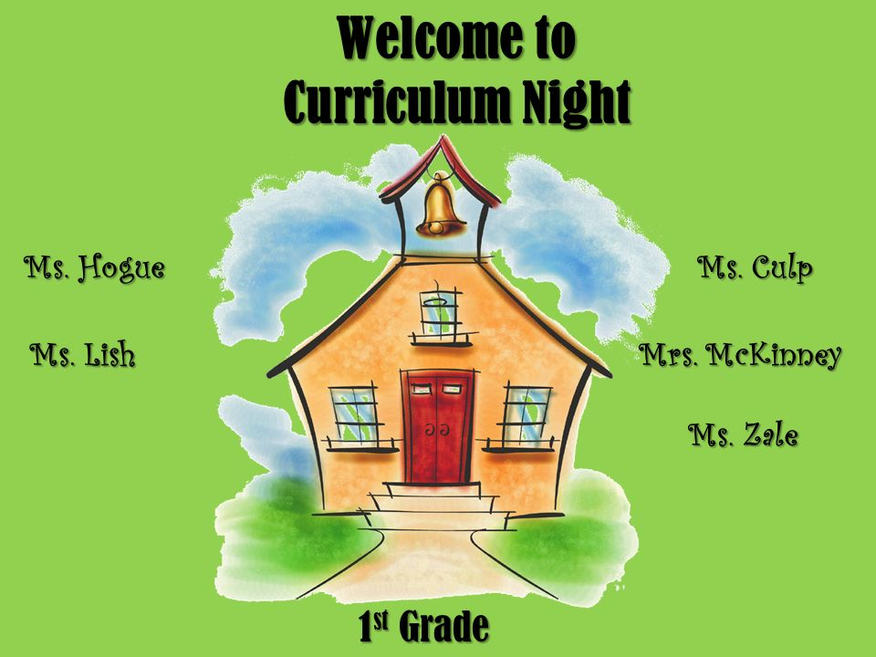 Welcome to Curriculum Night 1 st Grade Ms. Hogue Ms. Lish Ms. Culp Mrs. McKinney Ms. Zale