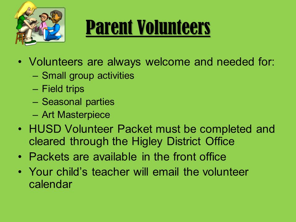 Parent Volunteers Volunteers are always welcome and needed for: –Small group activities –Field trips –Seasonal parties –Art Masterpiece HUSD Volunteer Packet must be completed and cleared through the Higley District Office Packets are available in the front office Your child's teacher will  the volunteer calendar