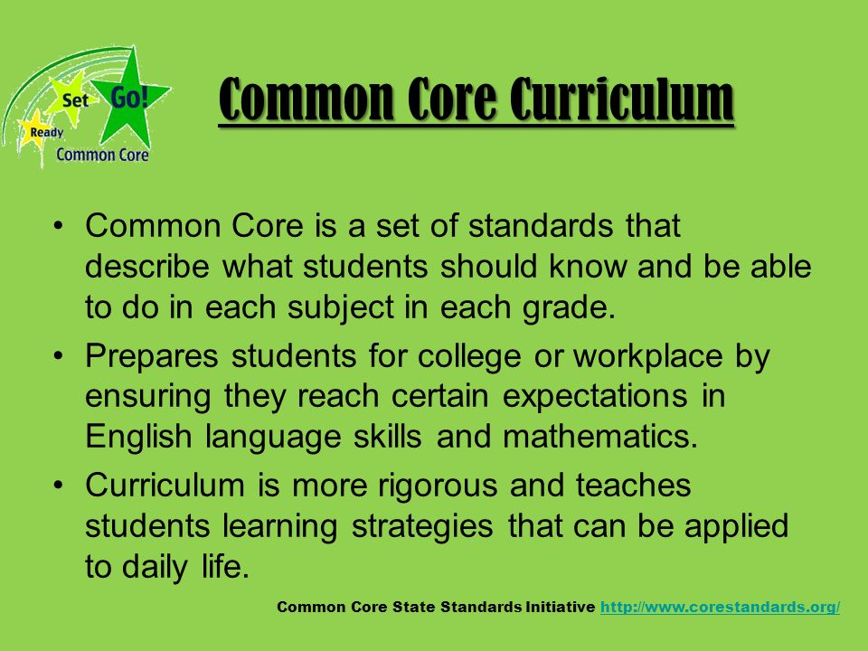 Common Core Curriculum Common Core is a set of standards that describe what students should know and be able to do in each subject in each grade.