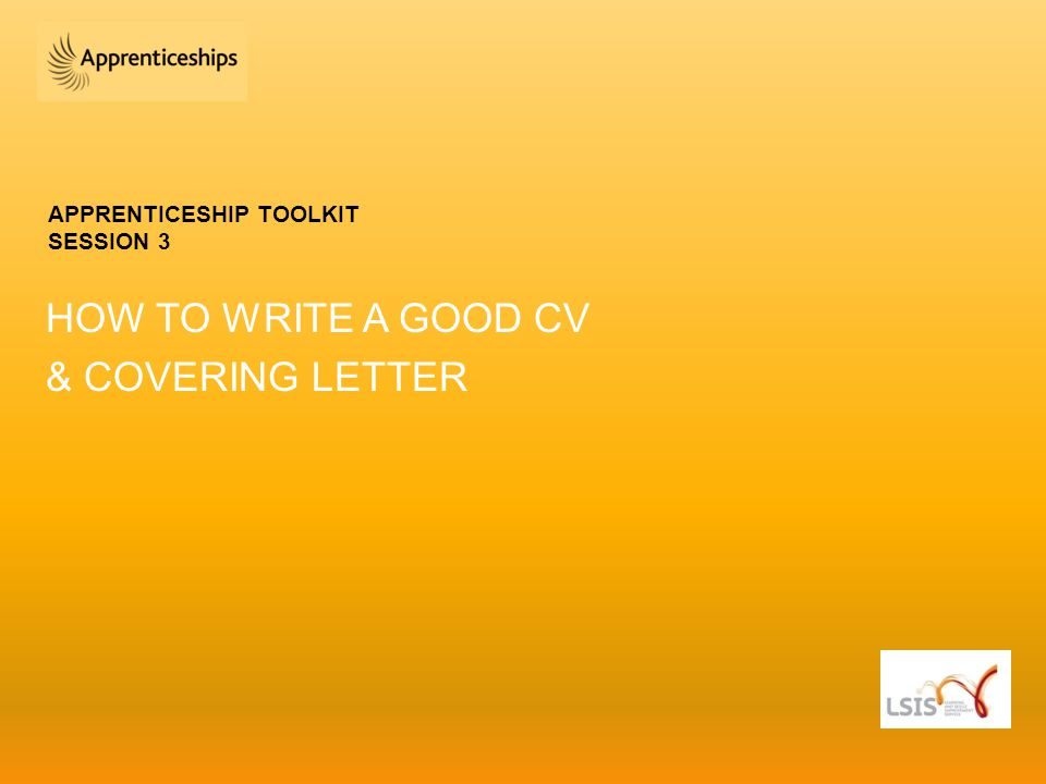 APPRENTICESHIP TOOLKIT SESSION 3 HOW TO WRITE A GOOD CV & COVERING LETTER