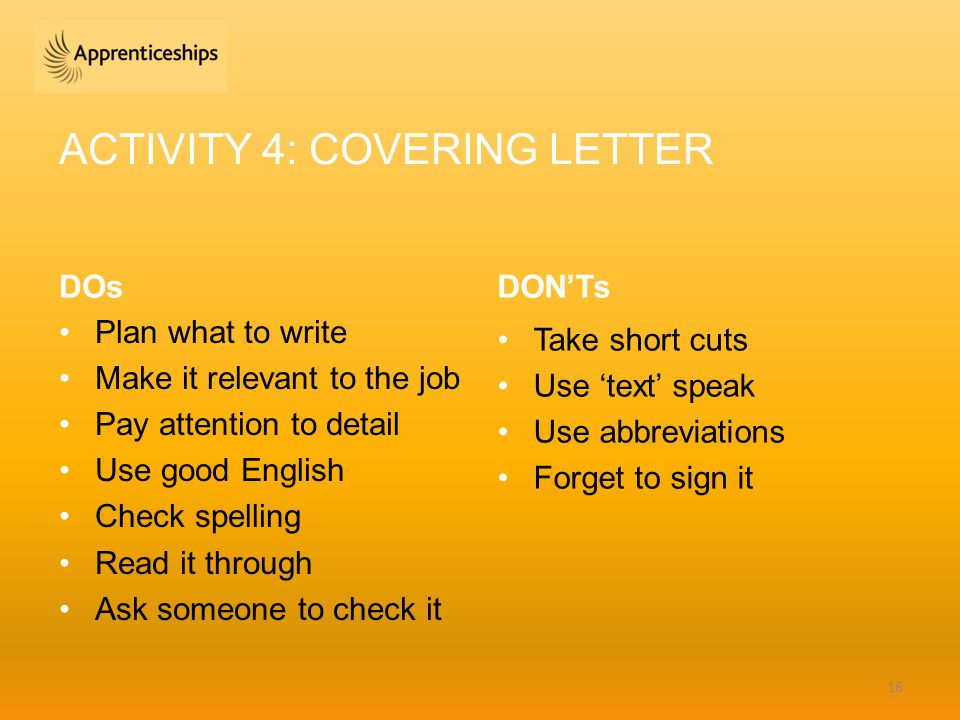 ACTIVITY 4: COVERING LETTER DOs Plan what to write Make it relevant to the job Pay attention to detail Use good English Check spelling Read it through Ask someone to check it DON'Ts Take short cuts Use 'text' speak Use abbreviations Forget to sign it 16