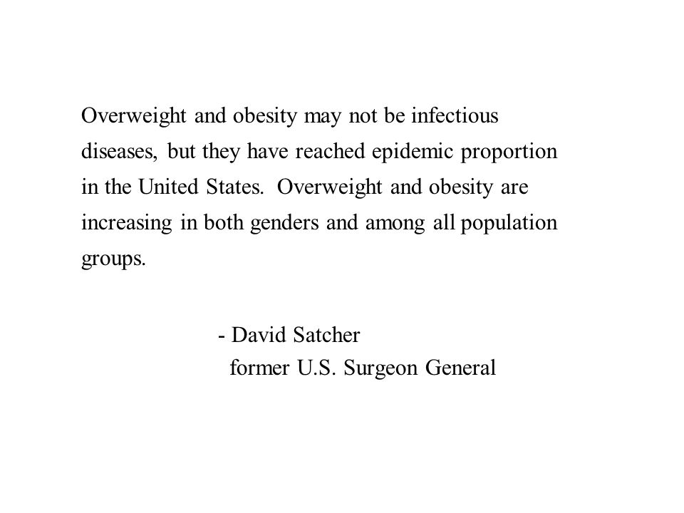 Overweight and obesity may not be infectious diseases, but they have reached epidemic proportion in the United States.