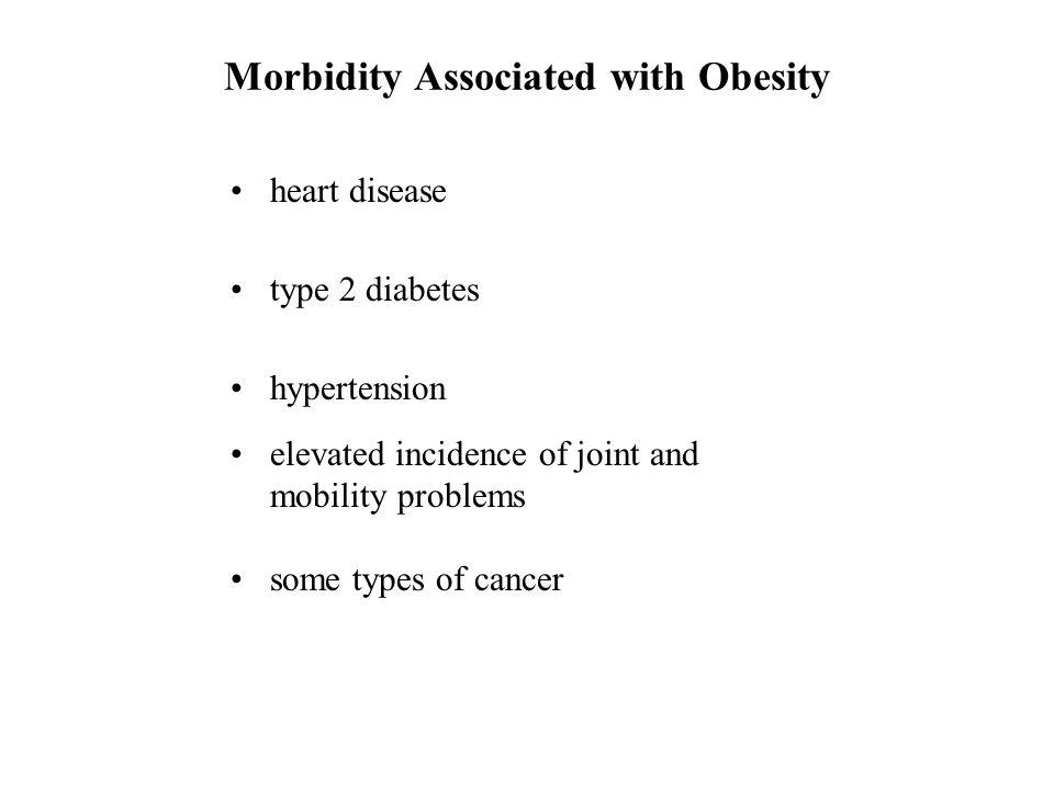 Morbidity Associated with Obesity heart disease type 2 diabetes hypertension elevated incidence of joint and mobility problems some types of cancer