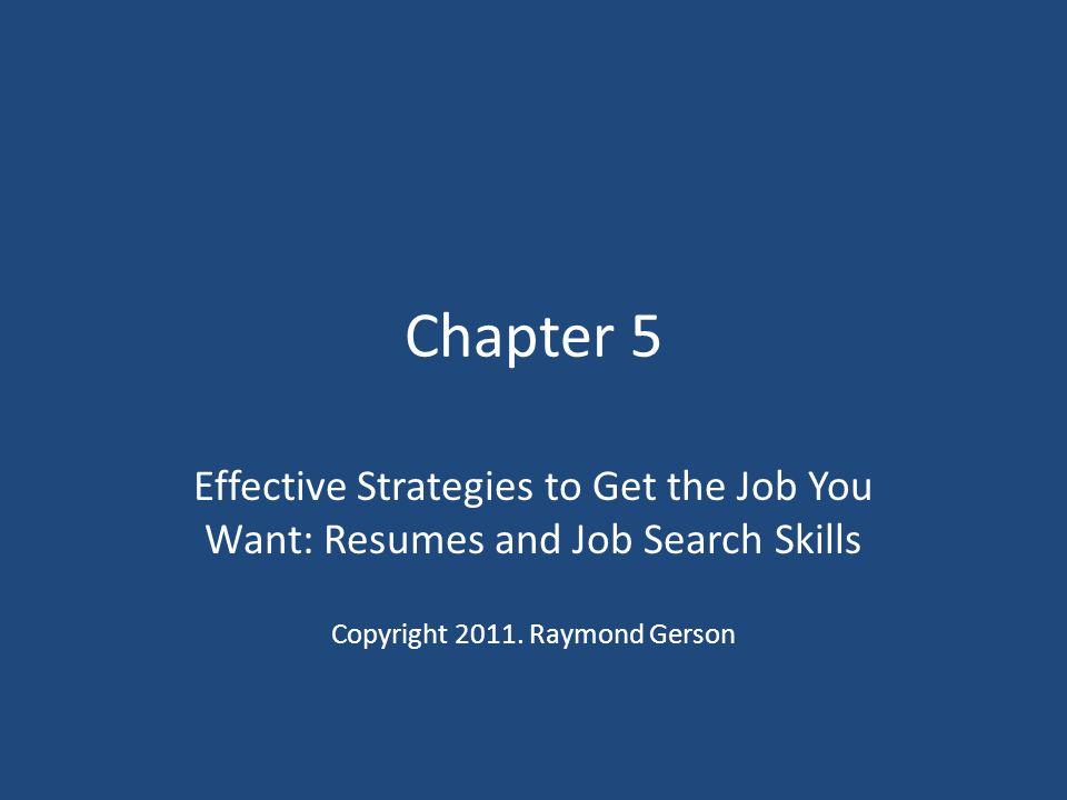 Chapter 5 Effective Strategies to Get the Job You Want: Resumes and Job Search Skills Copyright 2011.