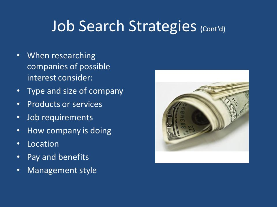 Job Search Strategies (Cont'd) When researching companies of possible interest consider: Type and size of company Products or services Job requirements How company is doing Location Pay and benefits Management style
