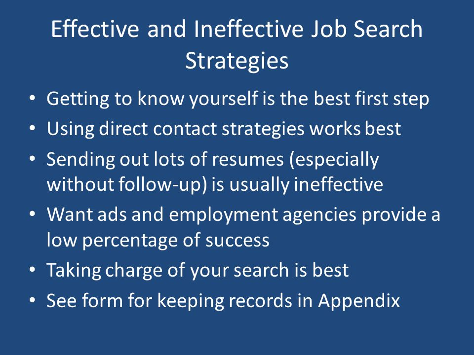 Effective and Ineffective Job Search Strategies Getting to know yourself is the best first step Using direct contact strategies works best Sending out lots of resumes (especially without follow-up) is usually ineffective Want ads and employment agencies provide a low percentage of success Taking charge of your search is best See form for keeping records in Appendix