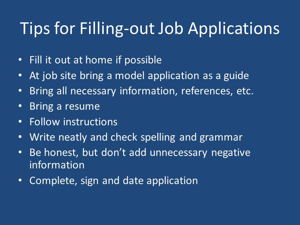 Tips for Filling-out Job Applications Fill it out at home if possible At job site bring a model application as a guide Bring all necessary information, references, etc.