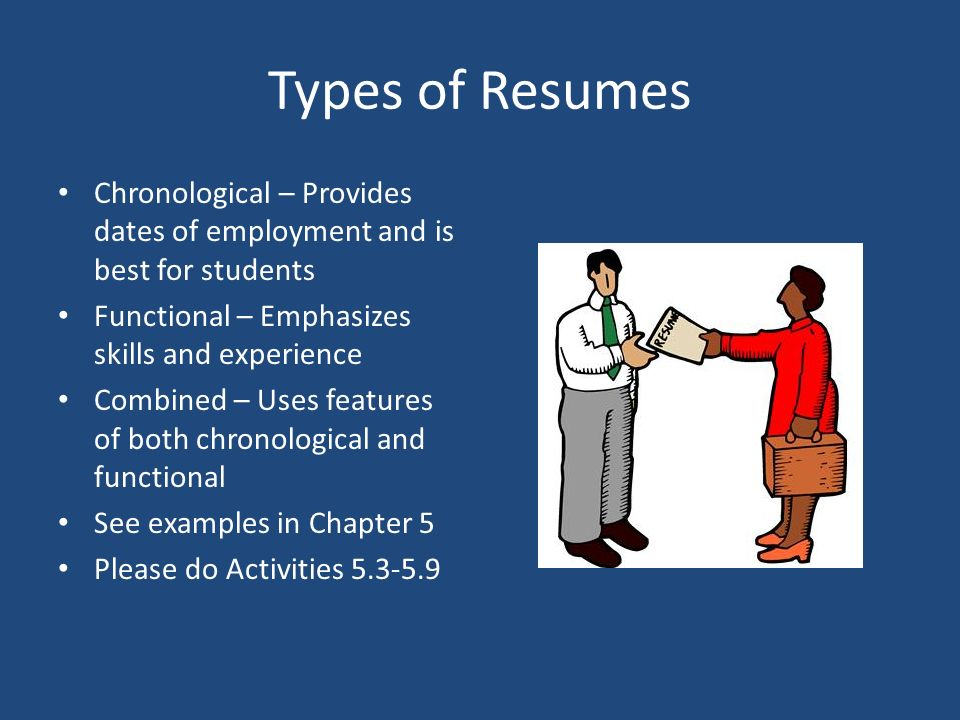 Types of Resumes Chronological – Provides dates of employment and is best for students Functional – Emphasizes skills and experience Combined – Uses features of both chronological and functional See examples in Chapter 5 Please do Activities