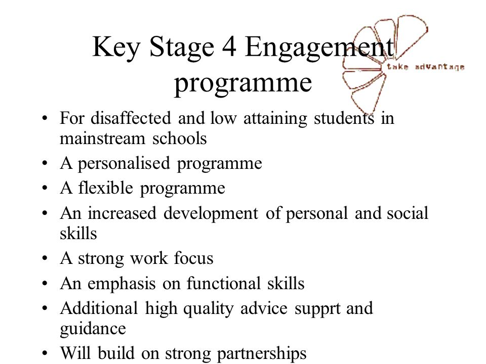 Key Stage 4 Engagement programme For disaffected and low attaining students in mainstream schools A personalised programme A flexible programme An increased development of personal and social skills A strong work focus An emphasis on functional skills Additional high quality advice supprt and guidance Will build on strong partnerships