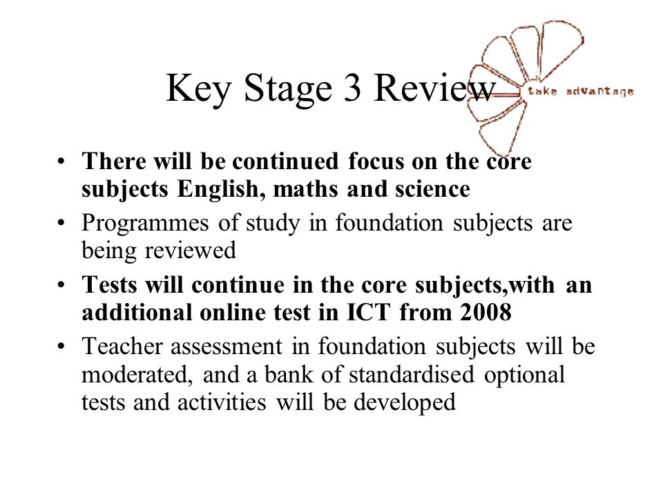 Key Stage 3 Review There will be continued focus on the core subjects English, maths and science Programmes of study in foundation subjects are being reviewed Tests will continue in the core subjects,with an additional online test in ICT from 2008 Teacher assessment in foundation subjects will be moderated, and a bank of standardised optional tests and activities will be developed