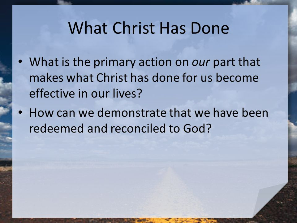 What Christ Has Done What is the primary action on our part that makes what Christ has done for us become effective in our lives.