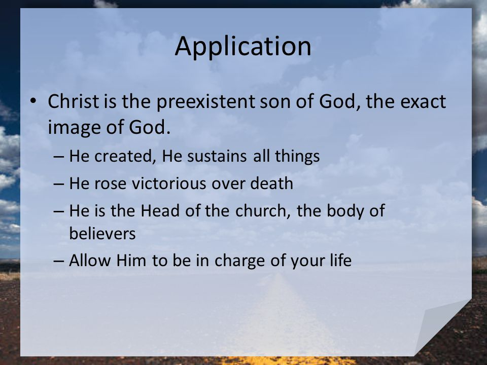 Application Christ is the preexistent son of God, the exact image of God.