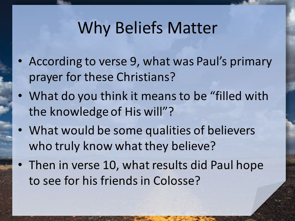 Why Beliefs Matter According to verse 9, what was Paul's primary prayer for these Christians.