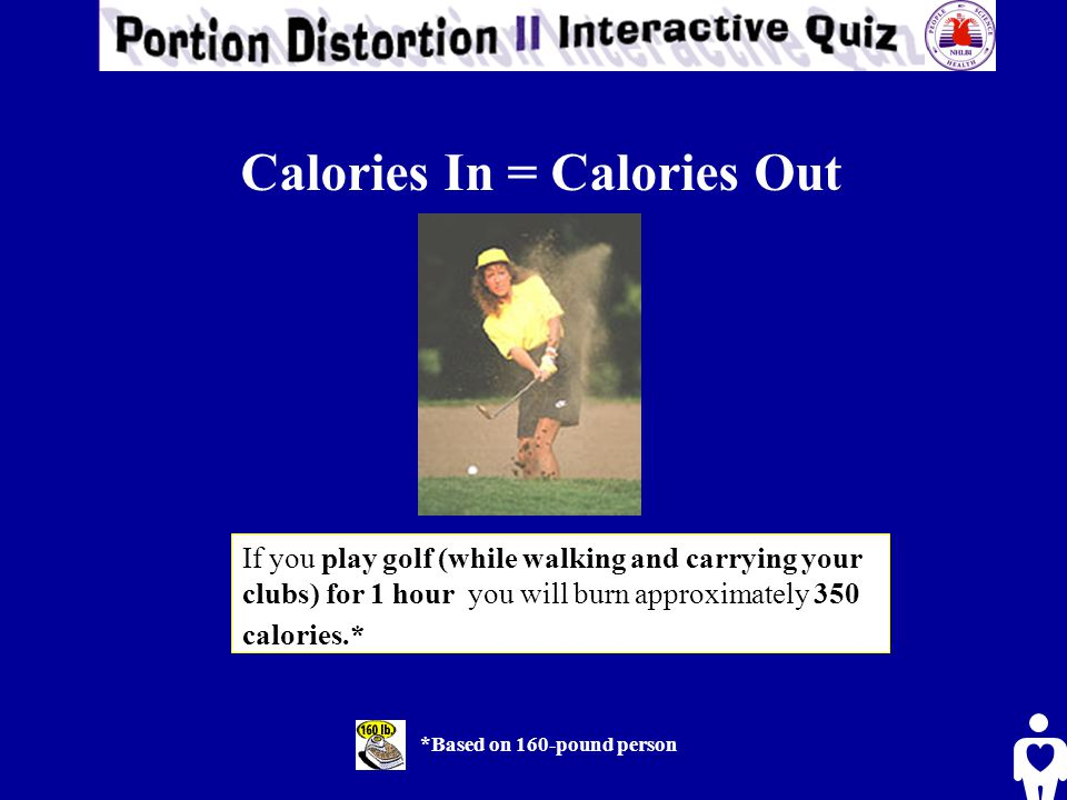 If you play golf (while walking and carrying your clubs) for 1 hour you will burn approximately 350 calories.* *Based on 160-pound person Calories In = Calories Out