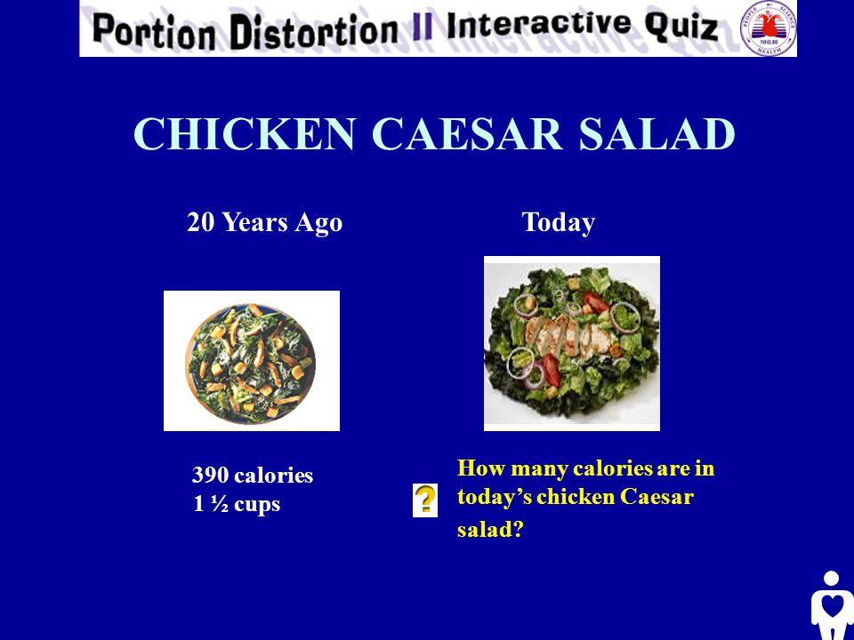 CHICKEN CAESAR SALAD 20 Years AgoToday 390 calories 1 ½ cups How many calories are in today's chicken Caesar salad