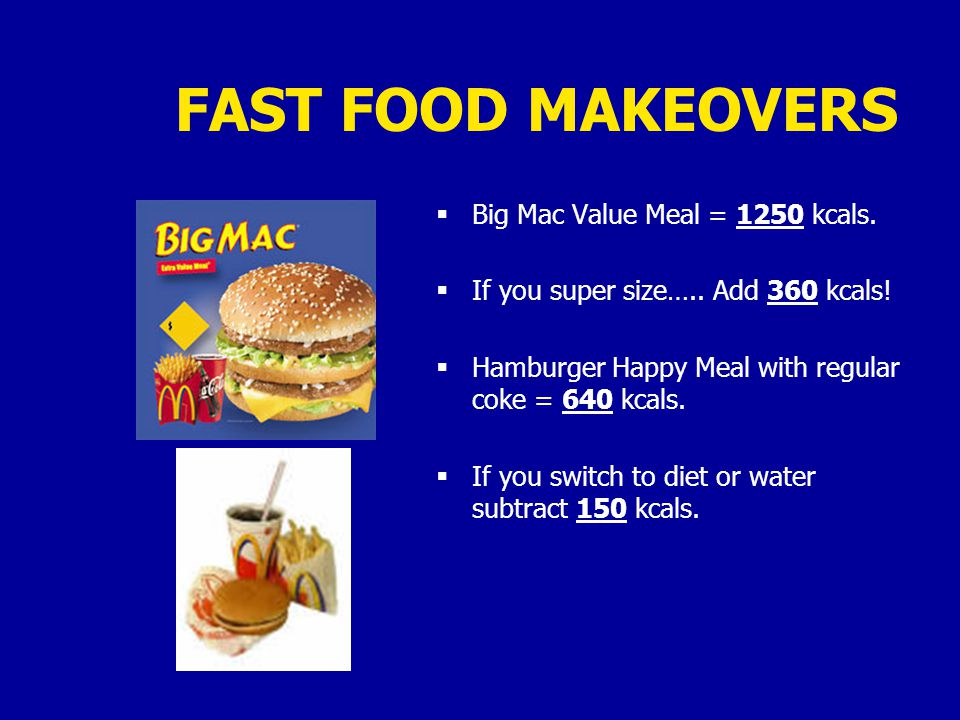 FAST FOOD MAKEOVERS  Big Mac Value Meal = 1250 kcals.