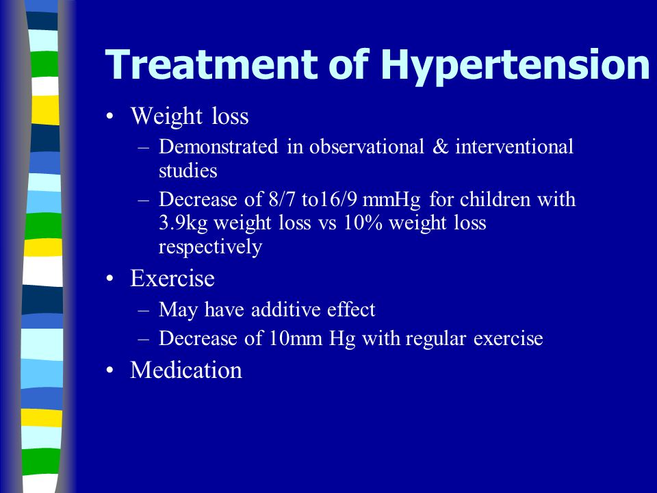 Treatment of Hypertension Weight loss –Demonstrated in observational & interventional studies –Decrease of 8/7 to16/9 mmHg for children with 3.9kg weight loss vs 10% weight loss respectively Exercise –May have additive effect –Decrease of 10mm Hg with regular exercise Medication