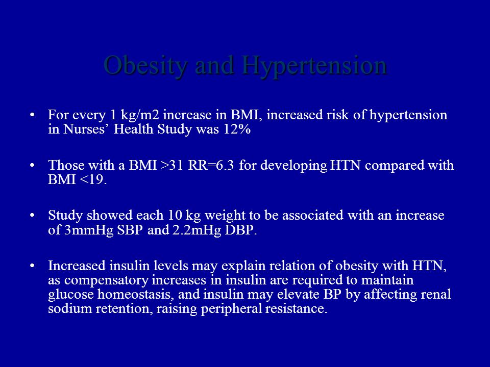 Obesity and Hypertension For every 1 kg/m2 increase in BMI, increased risk of hypertension in Nurses' Health Study was 12% Those with a BMI >31 RR=6.3 for developing HTN compared with BMI <19.