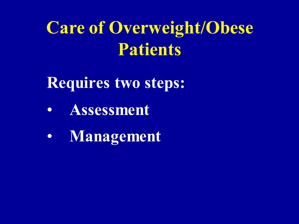 Requires two steps: Assessment Management Care of Overweight/Obese Patients
