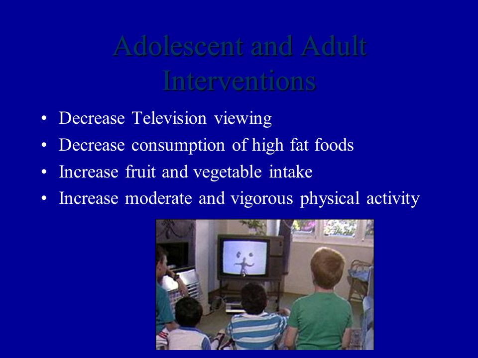 Adolescent and Adult Interventions Decrease Television viewing Decrease consumption of high fat foods Increase fruit and vegetable intake Increase moderate and vigorous physical activity
